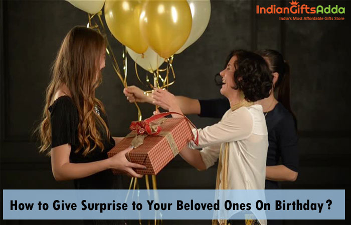 How to Give Surprise to Your Beloved Ones On Birthday?