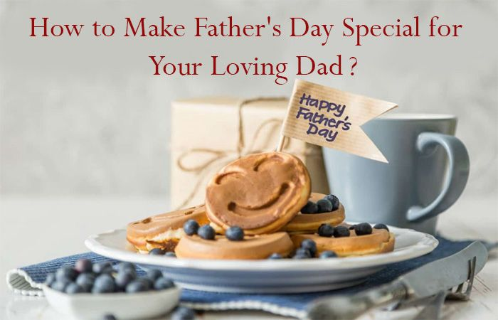 How to Make Father's Day Special for Your Loving Dad?